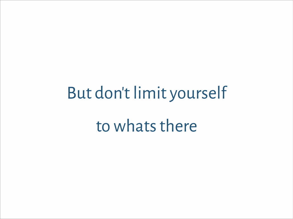But don't limit yourself to whats there