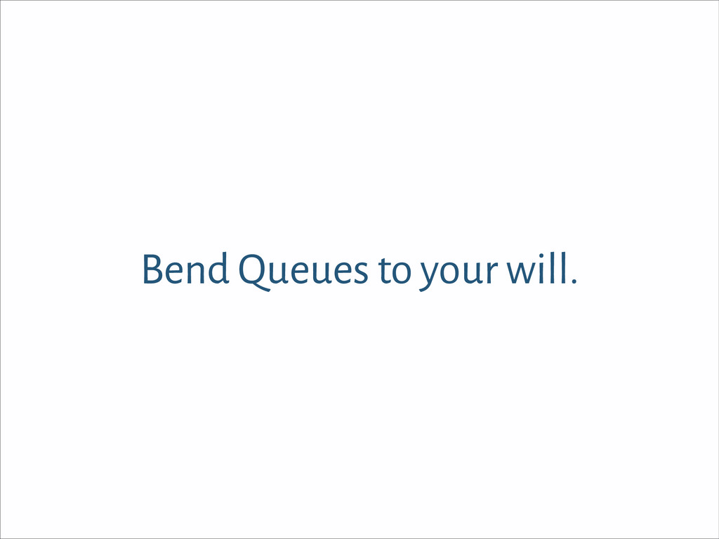 Bend Queues to your will.