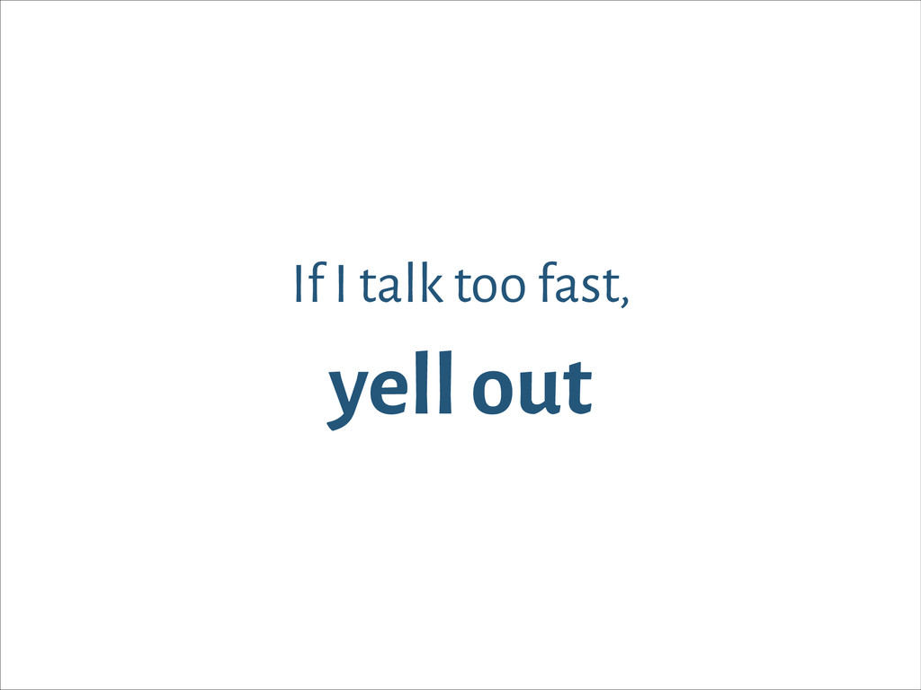 If I talk too fast, yell out