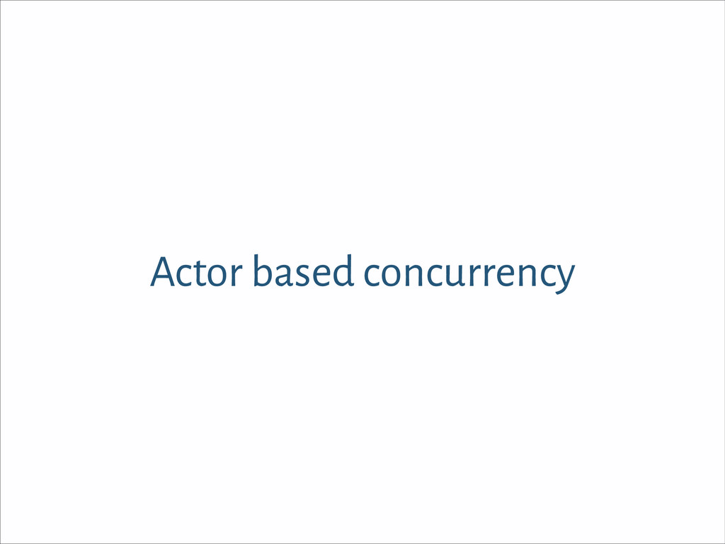 Actor based concurrency