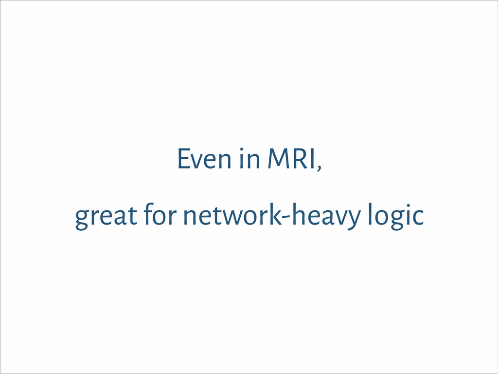 Even in MRI, great for network-heavy logic