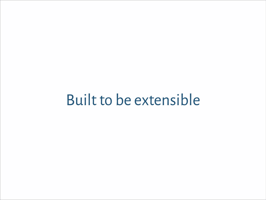 Built to be extensible