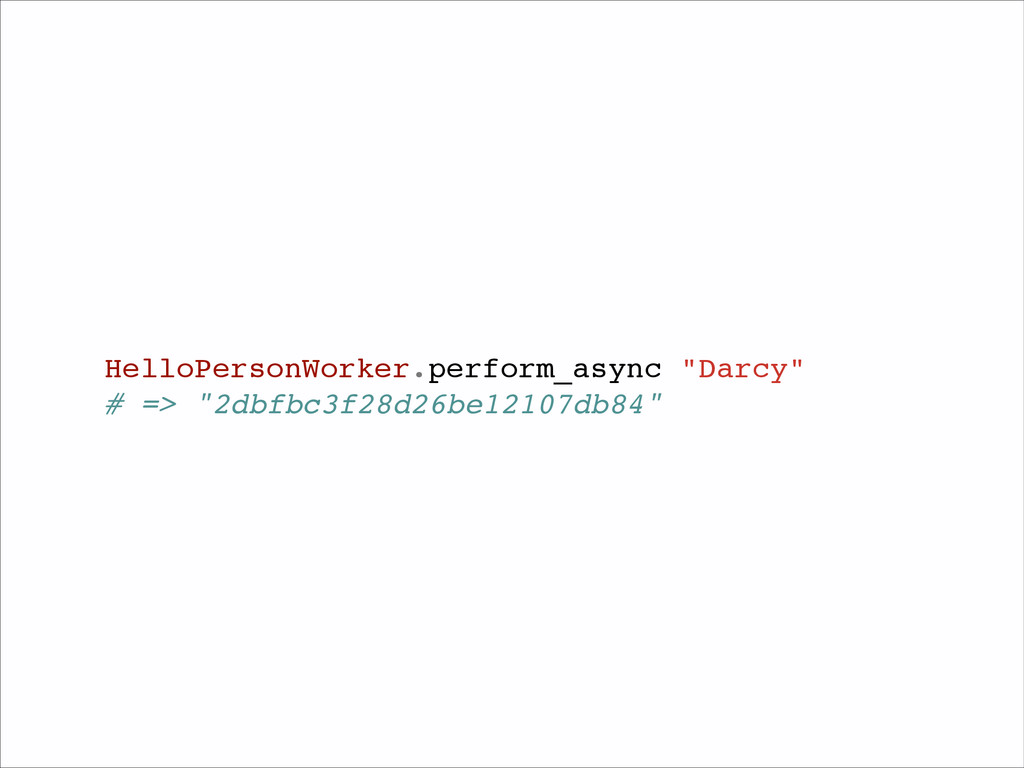 "HelloPersonWorker.perform_async ""Darcy""! # => ""..."