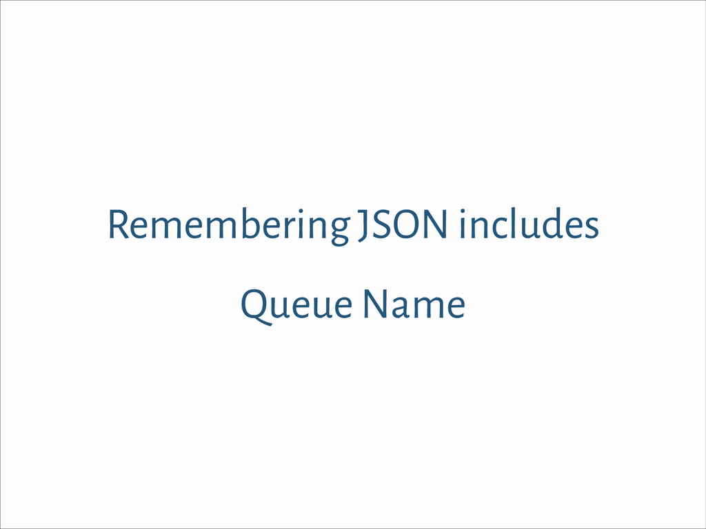 Remembering JSON includes Queue Name