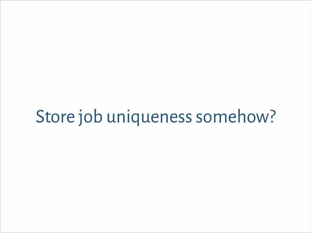 Store job uniqueness somehow?