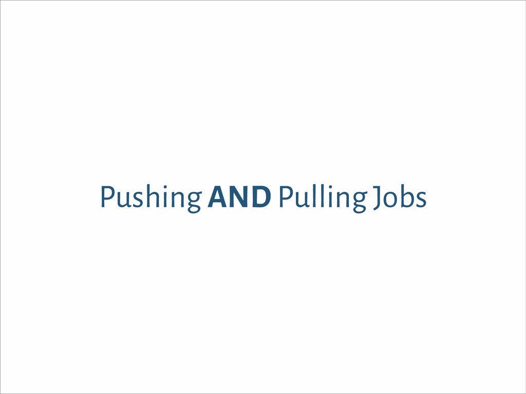 Pushing AND Pulling Jobs
