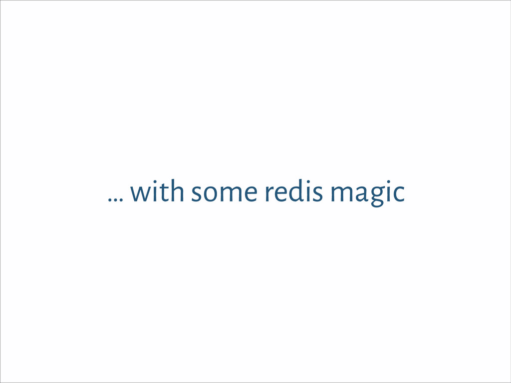… with some redis magic