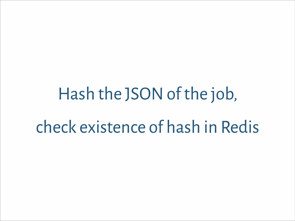 Hash the JSON of the job, check existence of ha...
