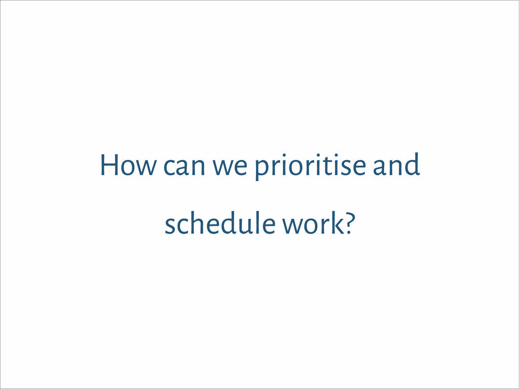 How can we prioritise and schedule work?