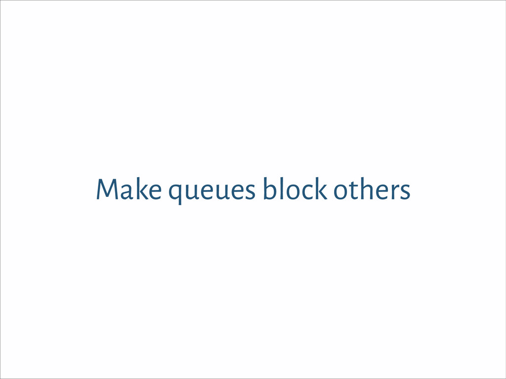 Make queues block others