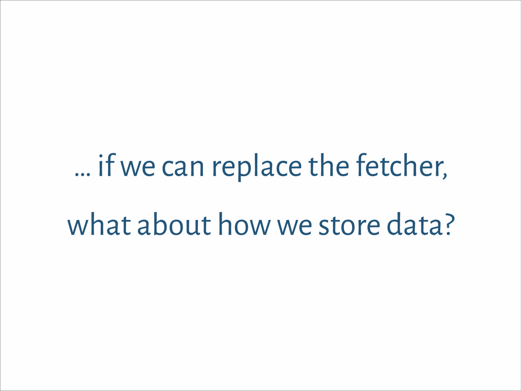 … if we can replace the fetcher, what about how...