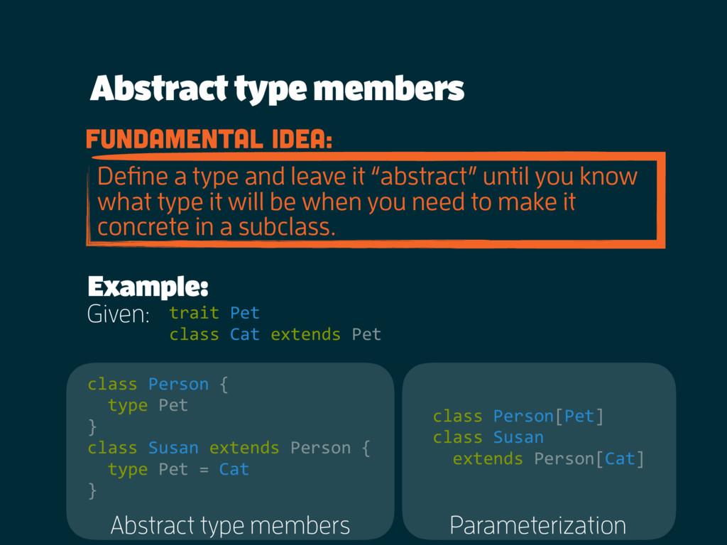 Abstract type members fundamental idea: Define a...