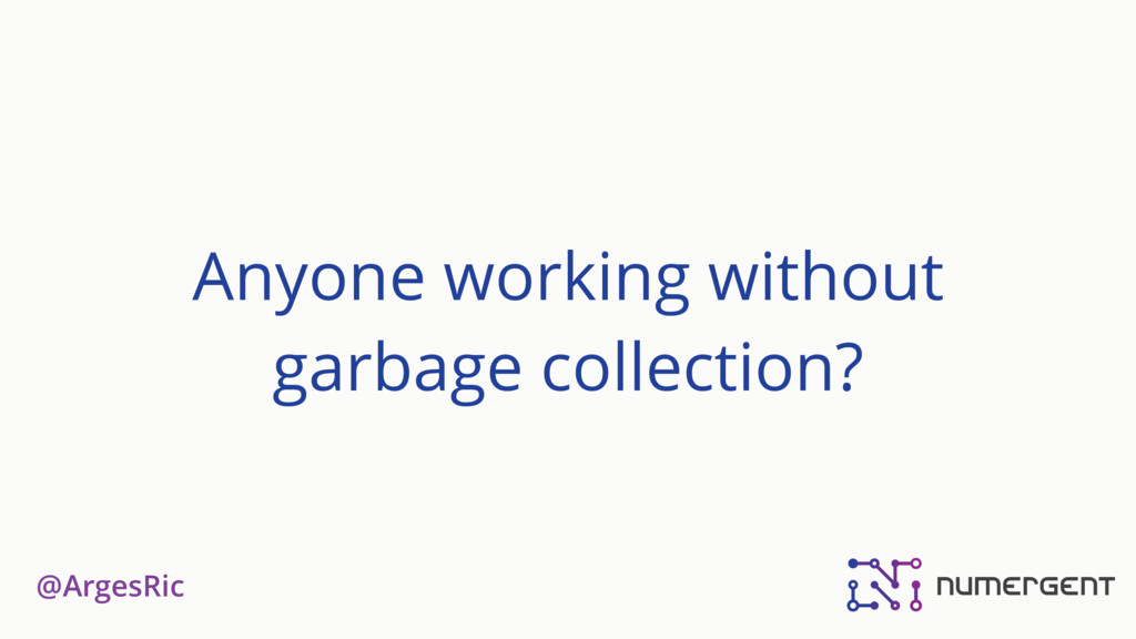 @ArgesRic Anyone working without garbage collec...