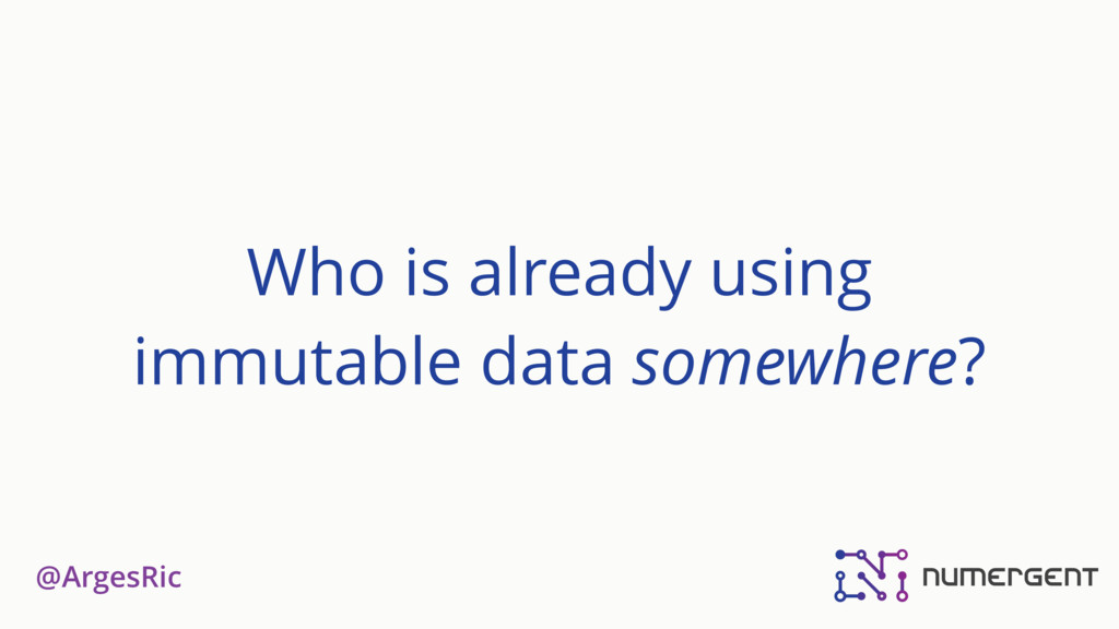 @ArgesRic Who is already using immutable data s...