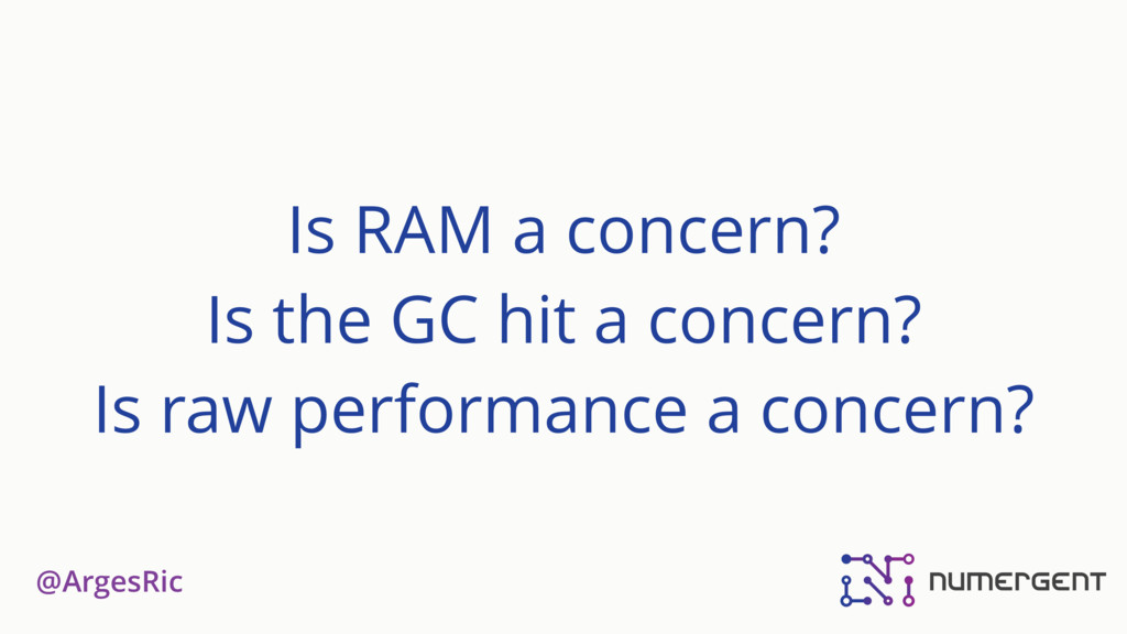 @ArgesRic Is RAM a concern? Is the GC hit a con...