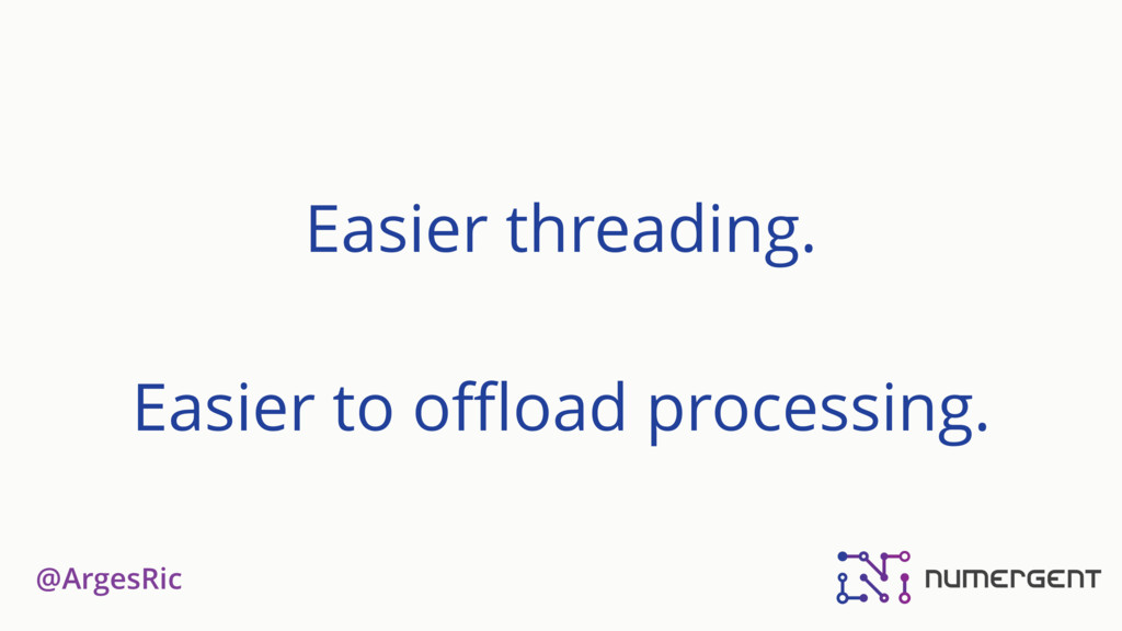 @ArgesRic Easier threading. Easier to offload pro...