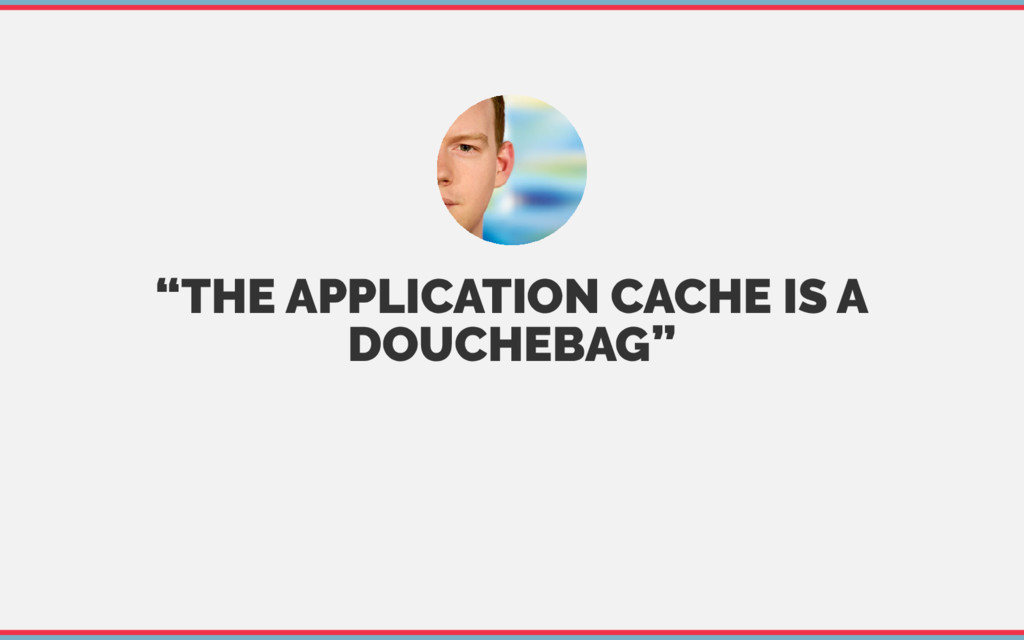 """THE APPLICATION CACHE IS A DOUCHEBAG"""