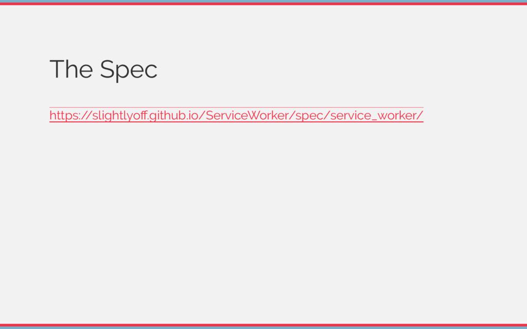 The Spec https:/ /slightlyoff.github.io/ServiceW...