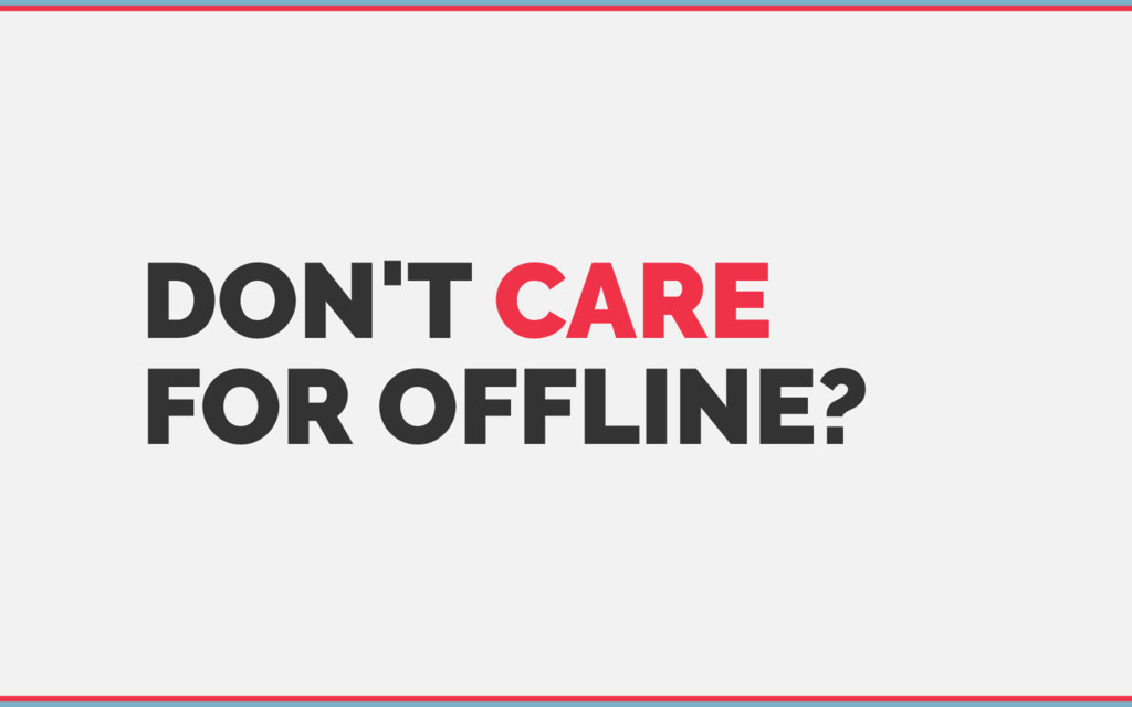 DON'T CARE FOR OFFLINE?