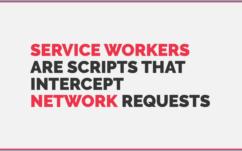 SERVICE WORKERS ARE SCRIPTS THAT INTERCEPT NETW...