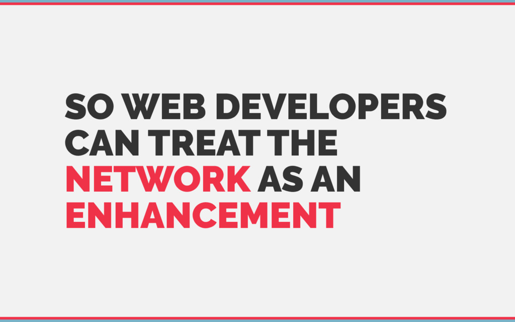 SO WEB DEVELOPERS CAN TREAT THE NETWORK AS AN E...