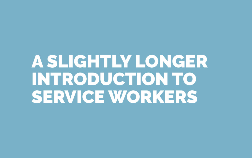 A SLIGHTLY LONGER INTRODUCTION TO SERVICE WORKE...
