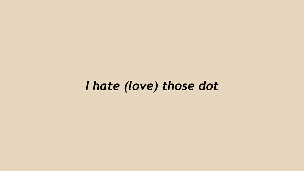 I hate (love) those dot
