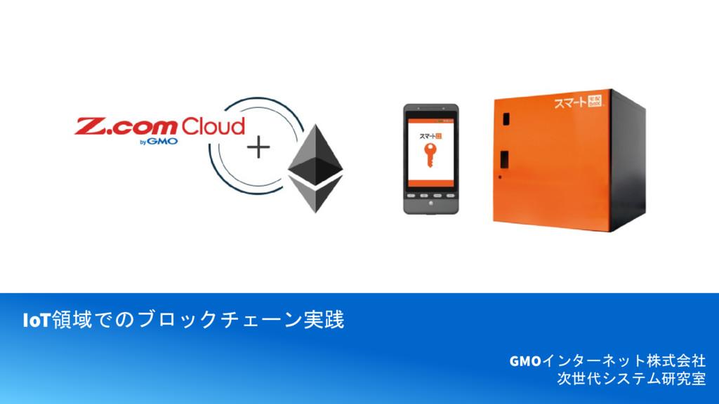 IoT領域でのブロックチェーン実践 GMOインターネット株式会社 次世代システム研究室