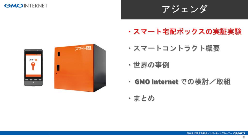 2 ・スマート宅配ボックスの実証実験 ・スマートコントラクト概要 ・世界の事例 ・ GMO I...