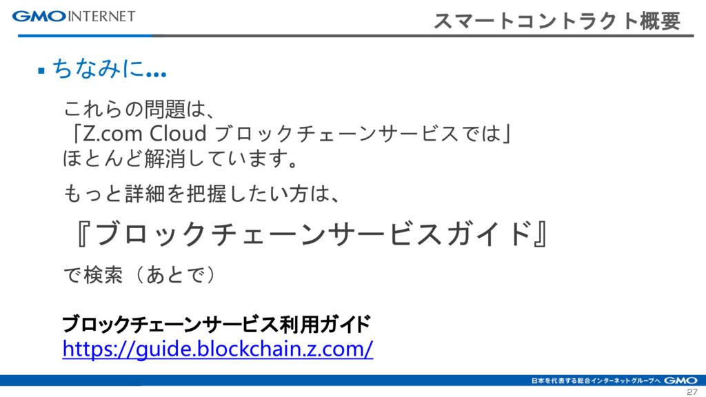 27 スマートコントラクト概要 ■ ちなみに... これらの問題は、 「Z.com Cloud...