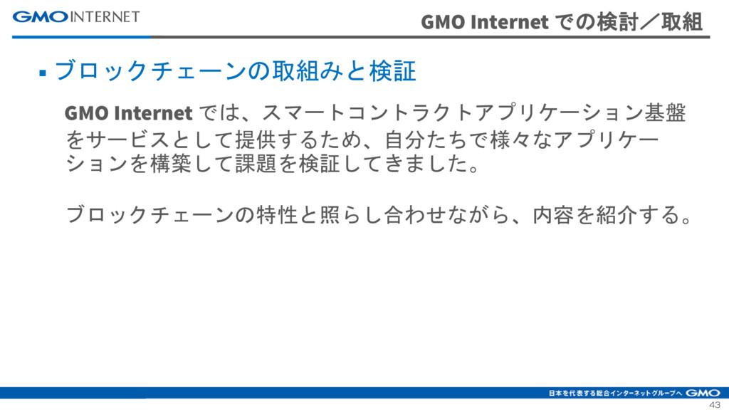 43 GMO Internet での検討/取組 ■ ブロックチェーンの取組みと検証 GMO I...