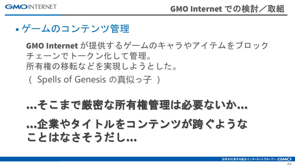 44 GMO Internet での検討/取組 ■ ゲームのコンテンツ管理 GMO Inter...