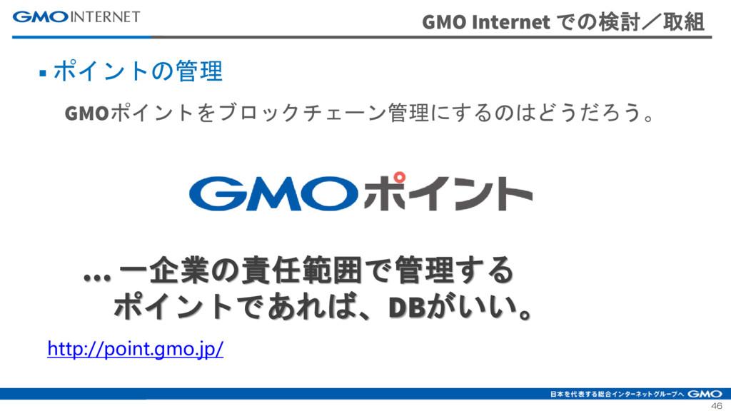 46 GMO Internet での検討/取組 ■ ポイントの管理 GMOポイントをブロックチ...