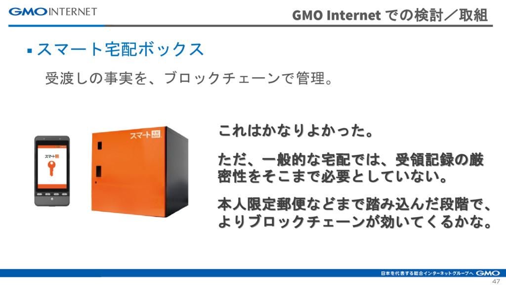 47 GMO Internet での検討/取組 ■ スマート宅配ボックス 受渡しの事実を、ブロ...