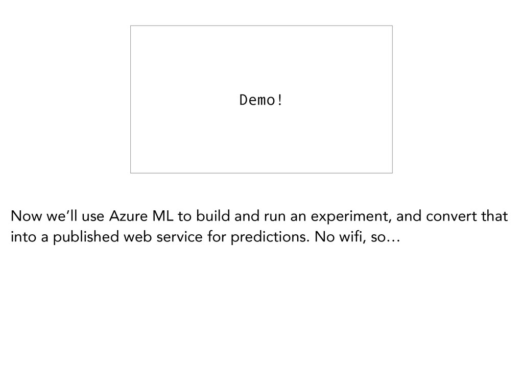 Demo! Now we'll use Azure ML to build and run a...