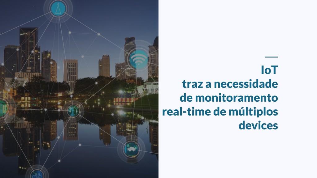 IoT traz a necessidade de monitoramento real-ti...