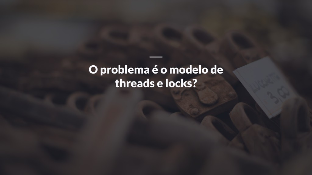 O problema é o modelo de threads e locks?