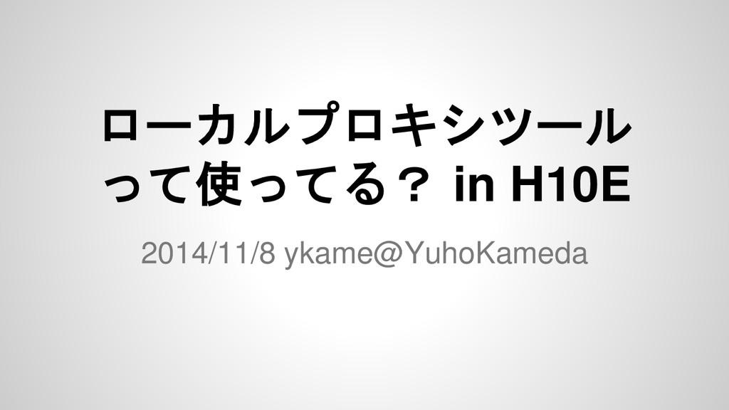 ローカルプロキシツール って使ってる? in H10E 2014/11/8 ykame@Yuh...