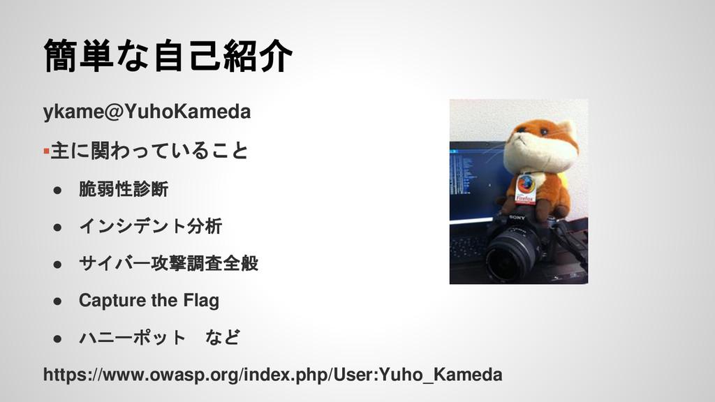 簡単な自己紹介 ykame@YuhoKameda ▪主に関わっていること ● 脆弱性診断 ● ...
