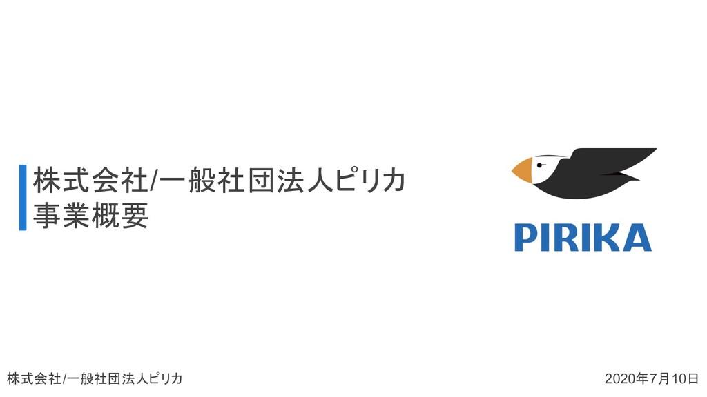 株式会社/一般社団法人ピリカ 事業概要 株式会社/一般社団法人ピリカ 2020年7月10日