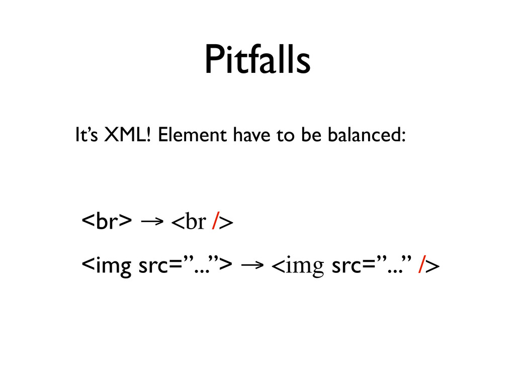 Pitfalls It's XML! Element have to be balanced:...