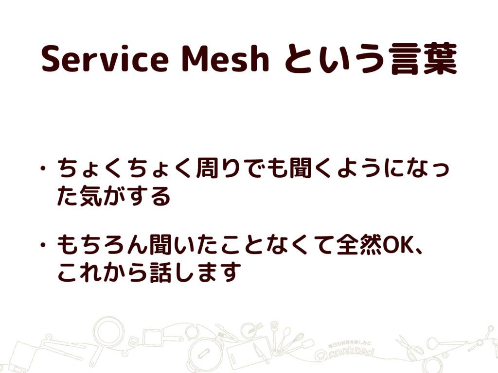 Service Mesh という言葉 • ちょくちょく周りでも聞くようになっ た気がする • ...