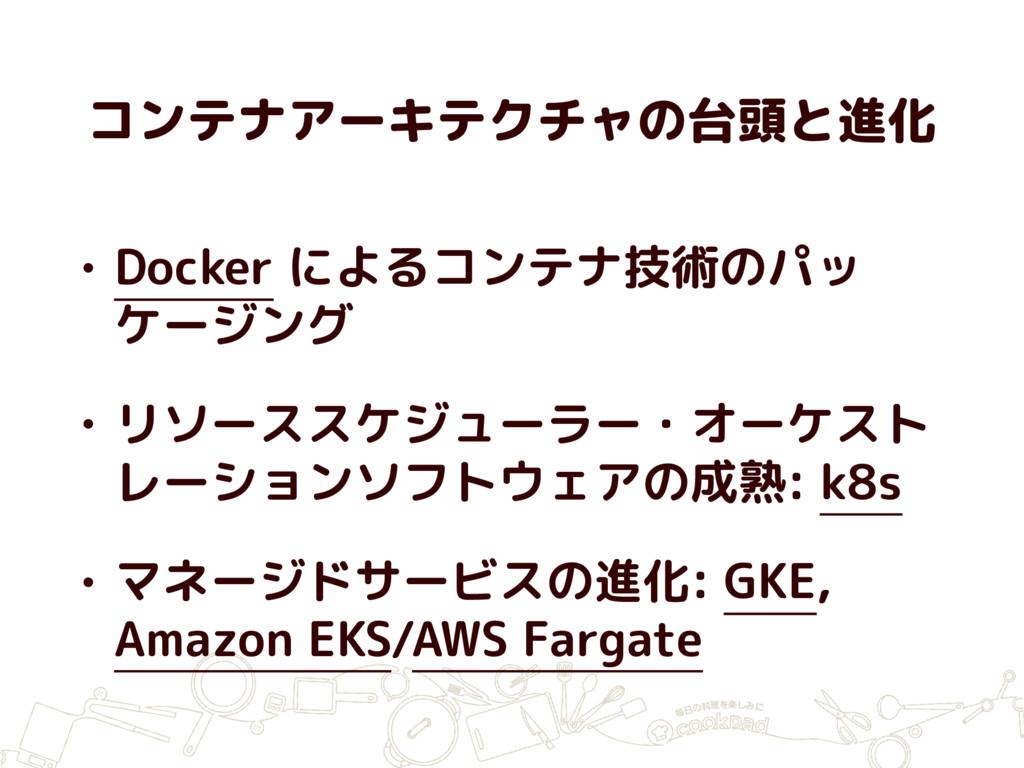コンテナアーキテクチャの台頭と進化 • Docker によるコンテナ技術のパッ ケージング •...