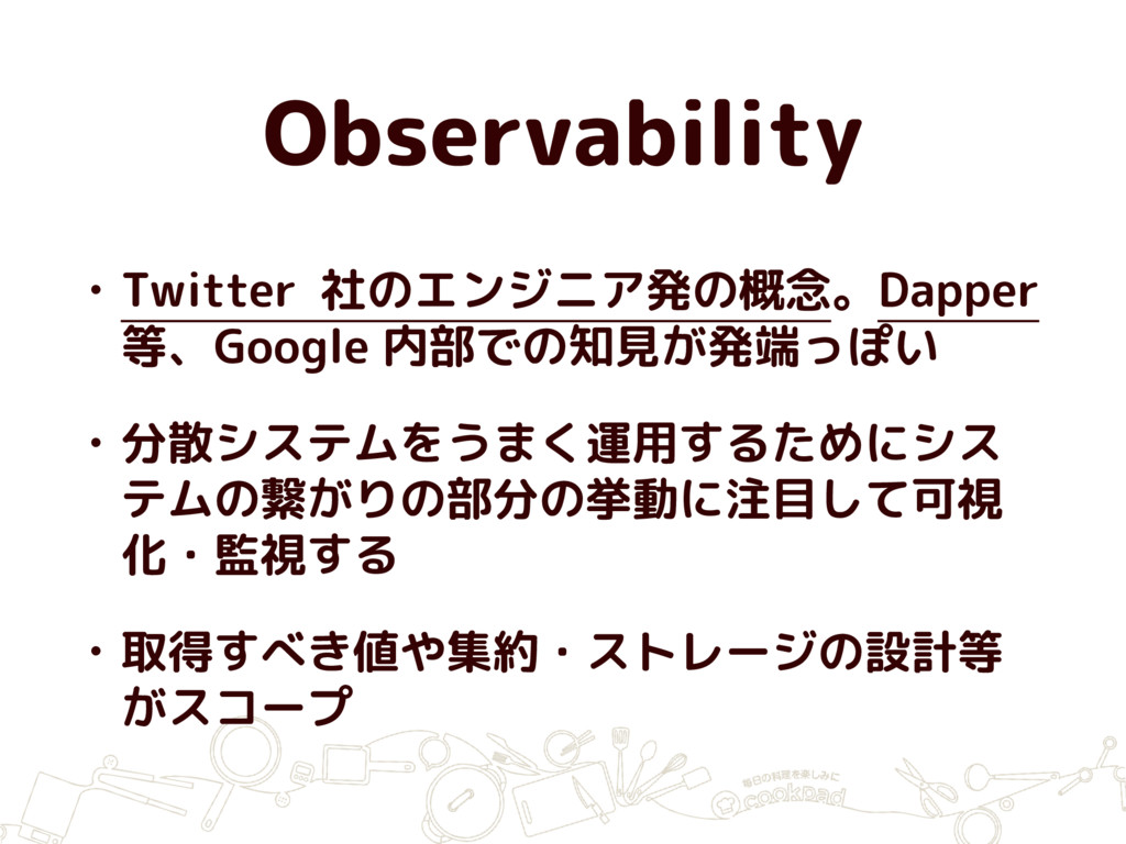 Observability • Twitter 社のエンジニア発の概念。Dapper 等、Go...
