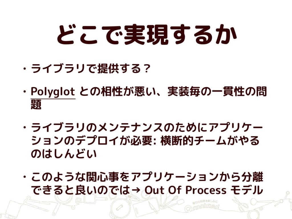 どこで実現するか • ライブラリで提供する? • Polyglot との相性が悪い、実装毎の一...