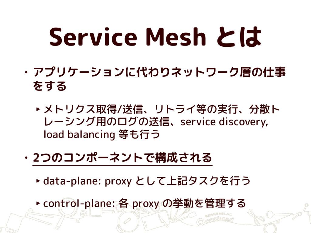 Service Mesh とは • アプリケーションに代わりネットワーク層の仕事 をする ‣ ...