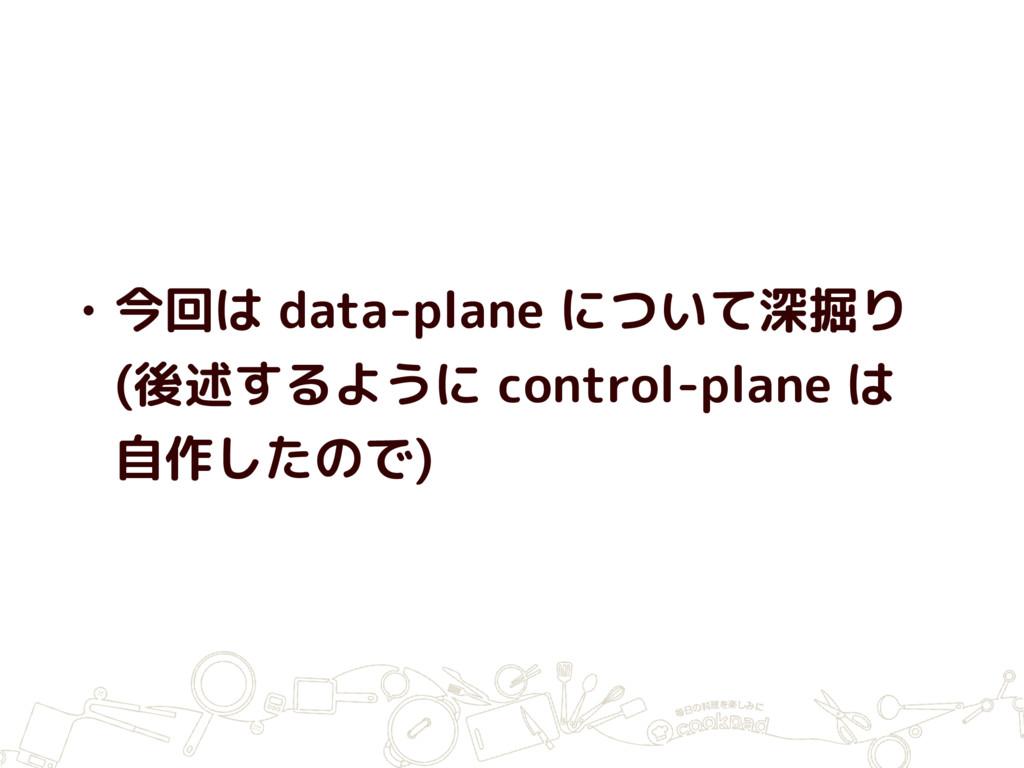 • 今回は data-plane について深掘り (後述するように control-plane...