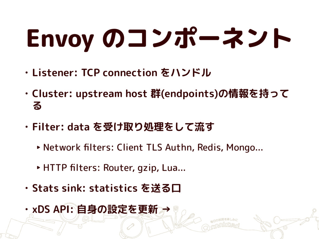 Envoy のコンポーネント • Listener: TCP connection をハンドル...