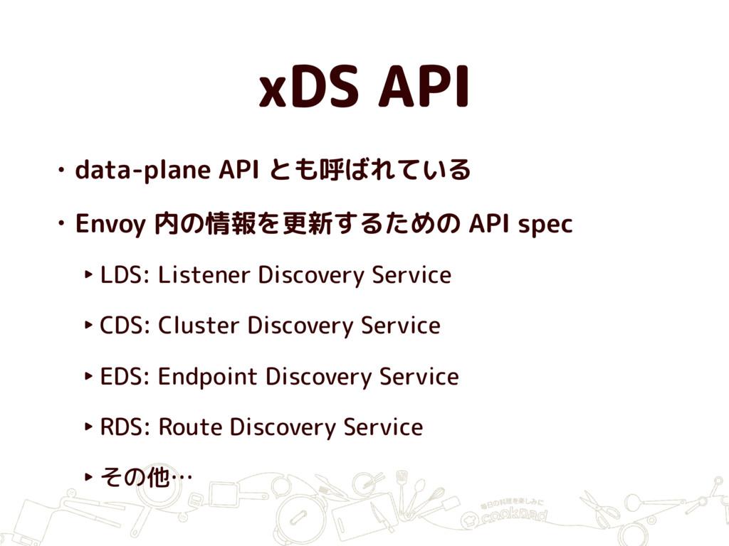 xDS API • data-plane API とも呼ばれている • Envoy 内の情報を...