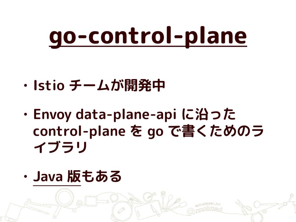 go-control-plane • Istio チームが開発中 • Envoy data-p...